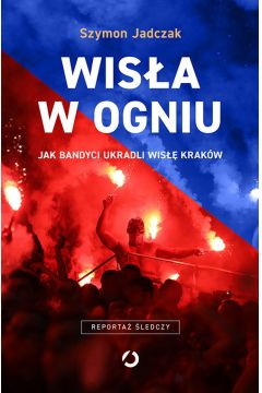 Wisła w ogniu. Jak bandyci ukradli Wisłę Kraków