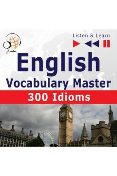 English Vocabulary Master for Intermediate / Advanced Learners - Listen & Learn to Speak: 300 Idioms (Proficiency Level: B2-C1)
