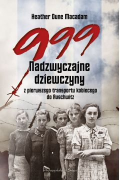 999. Nadzwyczajne dziewczyny z pierwszego transportu kobiecego do Auschwitz