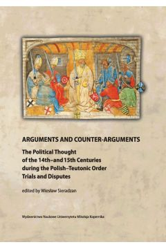 Arguments and Counter-Arguments. The Political Thought of the 14th-and 15th Centuries during the Polish-Teutonic Order Trials and Disputes