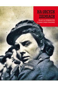 Na obcych ziemiach. Polacy na wychodźstwie w czasie II wojny światowej