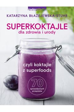 Superkoktajle dla zdrowia i urody czyli koktajle z superfoods