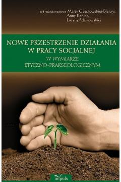 Nowe przestrzenie działania w pracy socjalnej w wymiarze etyczno prakseologicznym