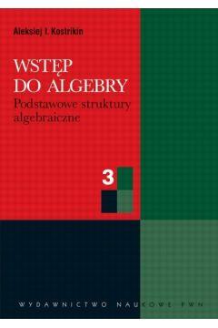 Wstęp do algebry cz. 3  Podstawowe struktury algebraiczne