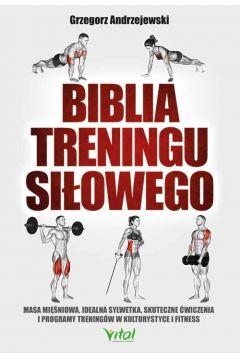 Biblia treningu siłowego. Masa mięśniowa, idealna sylwetka, skuteczne ćwiczenia i programy treningów w kulturystyce i fitness