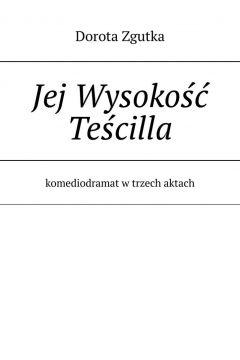 Jej Wysokość Teścilla komediodramat w trzech aktach
