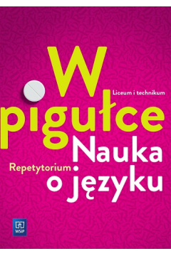 Język polski. W pigułce. Nauka o języku. Repetytorium. Liceum i technikum