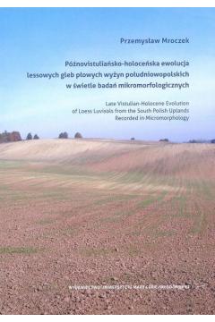 Późnowistuliańsko-holoceńska ewolucja lessowych gleb płowych wyżyn południowopolskich w świetle badań mikromorfologicznych