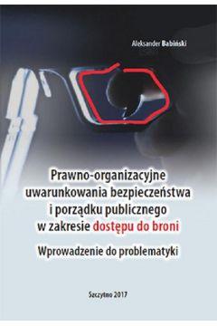 Prawno-organizacyjne uwarunkowania bezpieczeństwa i porządku publicznego w zakresie dostępu do broni. Wprowadzenie do problematyki