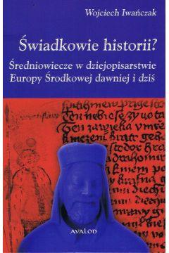 Świadkowie historii? Średniowiecze w dziejopisarstwie Europy Środkowej dawniej i dziś
