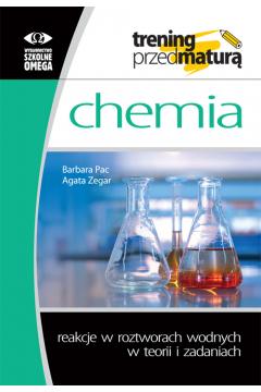 Chemia.Trening przed maturą. Reakcje w roztworach wodnych w teorii i zadaniach