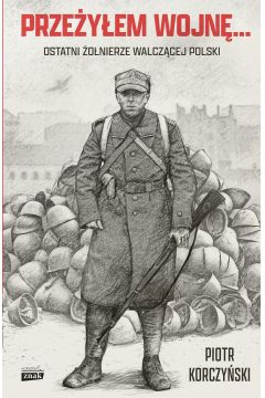 Przeżyłem wojnę... Ostatni żołnierze walczącej Polski