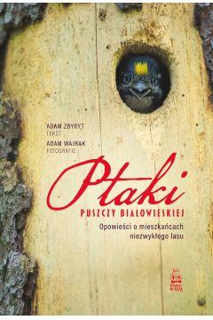 Ptaki Puszczy Białowieskiej. Opowieści o mieszkańcach niezwykłego lasu