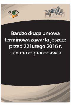 Bardzo długa umowa terminowa zawarta jeszcze przed 22 lutego 2016 r. - co może pracodawca