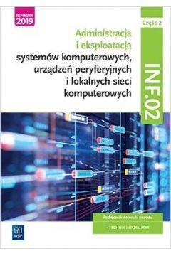 Administracja i eksploatacja systemów komputerowych, urządzeń peryferyjnych i lokalnych sieci komputerowych. Kwalifikacja INF.02. Podręcznik do nauki zawodu technik informatyk. Część 2