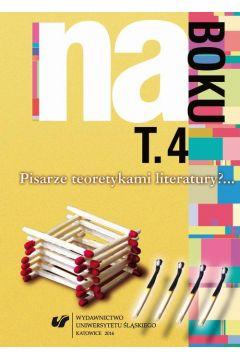 Na boku. Pisarze teoretykami literatury?... T. 4