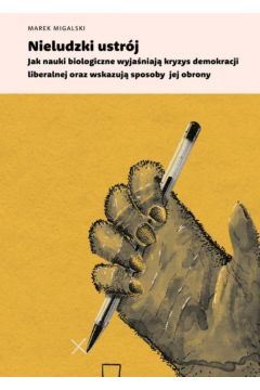 Nieludzki ustrój. Jak nauki biologiczne wyjaśniają kryzys demokracji liberalnej oraz wskazują sposoby jej obrony
