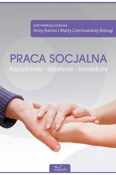 Praca socjalna. Kształcenie - działanie - kontekst
