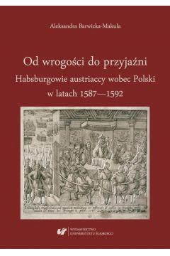 Od wrogości do przyjaźni. Habsburgowie austriaccy wobec Polski w latach 1587-1592