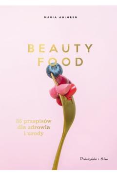 Beauty Food. 85 przepisów dla zdrowia i urody