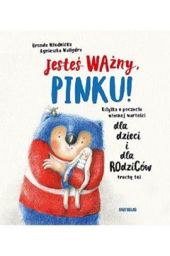 Jesteś ważny, Pinku! Książka o poczuciu własnej wartości dla dzieci i dla rodziców trochę też