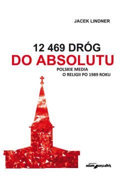 12 469 dróg do absolutu Polskie media o religii po 1989 roku