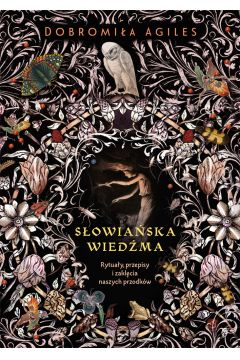 Słowiańska wiedźma. Rytuały, przepisy i zaklęcia naszych przodków