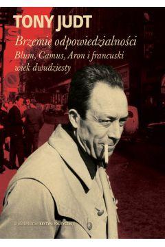 Brzemię odpowiedzialności. Blum, Camus, Aron i francuski wiek dwudziesty