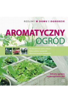 Aromatyczny ogród. Rośliny w domu i ogrodzie