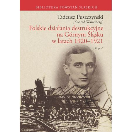 Tadeusz Puszczyński. Polskie działania destrukcyjne na Górnym Śląsku w latach 1920-1921