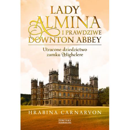 Lady Almina i prawdziwe Downton Abbey. Utracone dziedzictwo zamku Highclere