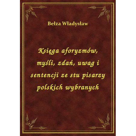 Księga aforyzmów, myśli, zdań, uwag i sentencji ze stu pisarzy polskich wybranych