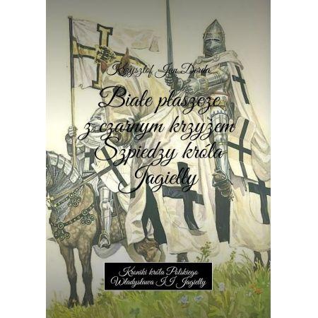 Białe płaszcze z czarnym krzyżem. Szpiedzy króla Jagiełły