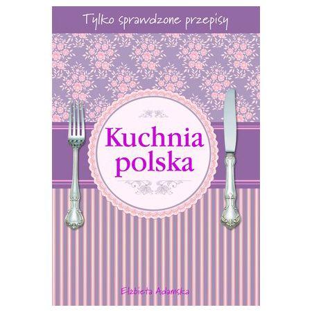 Kuchnia Polska Tylko Sprawdzone Przepisy Elżbieta Adamska Książka