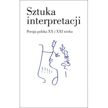 Sztuka interpretacji. Poezja polska XX i XXI wieku