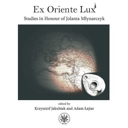 Ex Oriente Lux Studies in Honour of Jolanta Młynarczyk