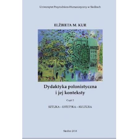 Dydaktyka polonistyczna i jej konteksty. Cz. 2. Sztuka - estetyka - kultura