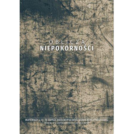 Oblicza niepokorności. Materiały z II i III edycji ogólnopolskiej konferencji naukowej (Kielce, 2-3 czerwca 2017 i 2 czerwca 2018)