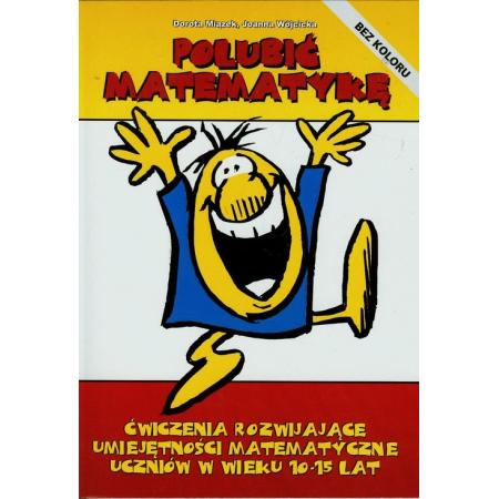 Polubić matematykę Ćwiczenia rozwijające umiejętności matematyczne uczniów w wieku 10-15 lat