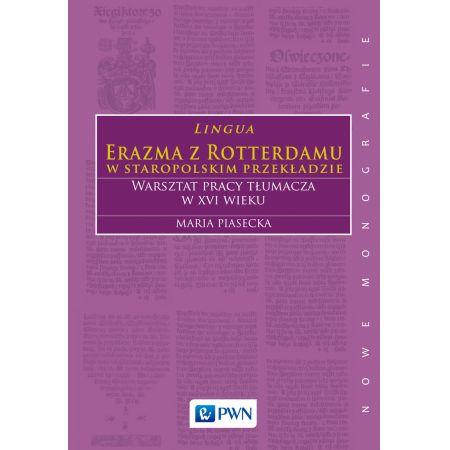 Lingua erazma z rotterdamu w staropolskim przekładzie warsztat pracy tłumacza w xvi wieku