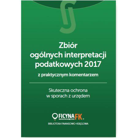 Zbiór ogólnych interpretacji podatkowych z praktycznym komentarzem 2017. Skuteczna ochrona w sporach z urzędem