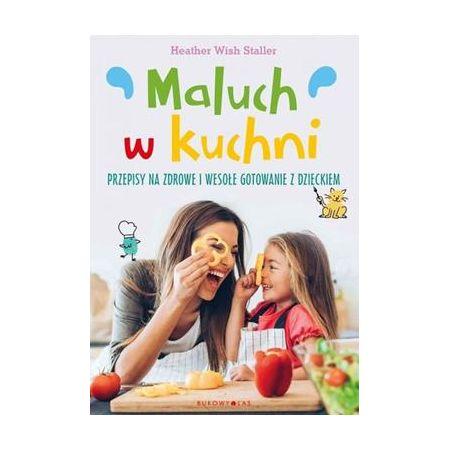 Maluch w kuchni. Przepisy na zdrowe i wesołe gotowanie z dzieckiem